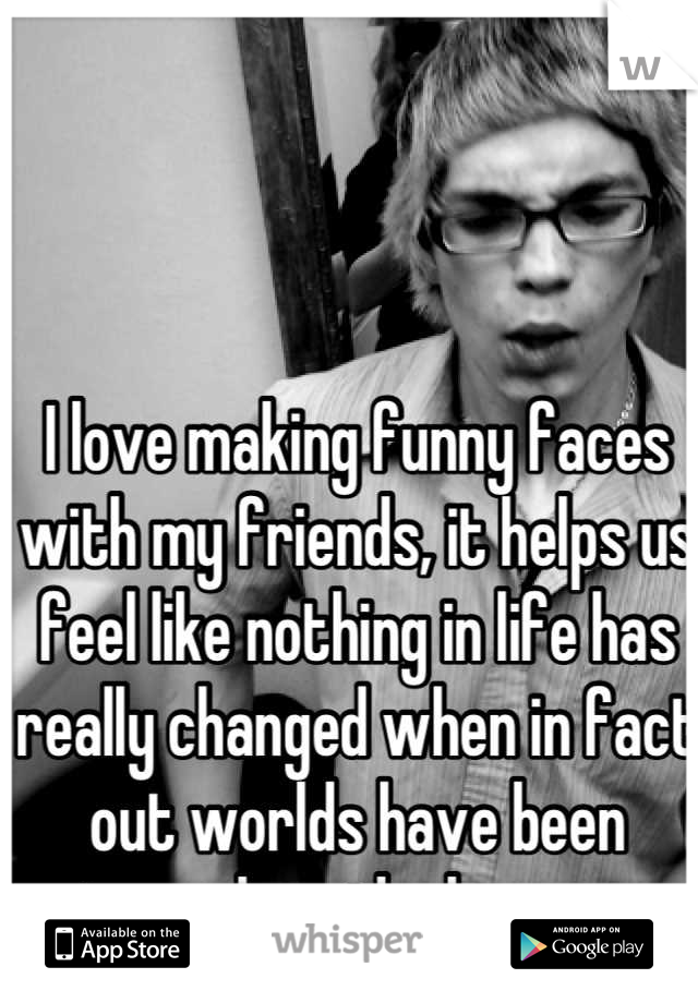 I love making funny faces with my friends, it helps us feel like nothing in life has really changed when in fact out worlds have been turned upside down.....