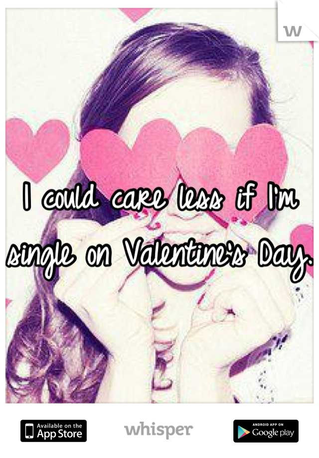 I could care less if I'm single on Valentine's Day.