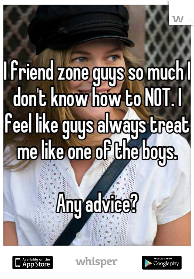 I friend zone guys so much I don't know how to NOT. I feel like guys always treat me like one of the boys.   Any advice?