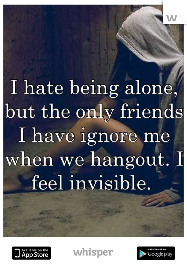 I hate being alone, but the only friends I have ignore me when we hangout. I feel invisible.