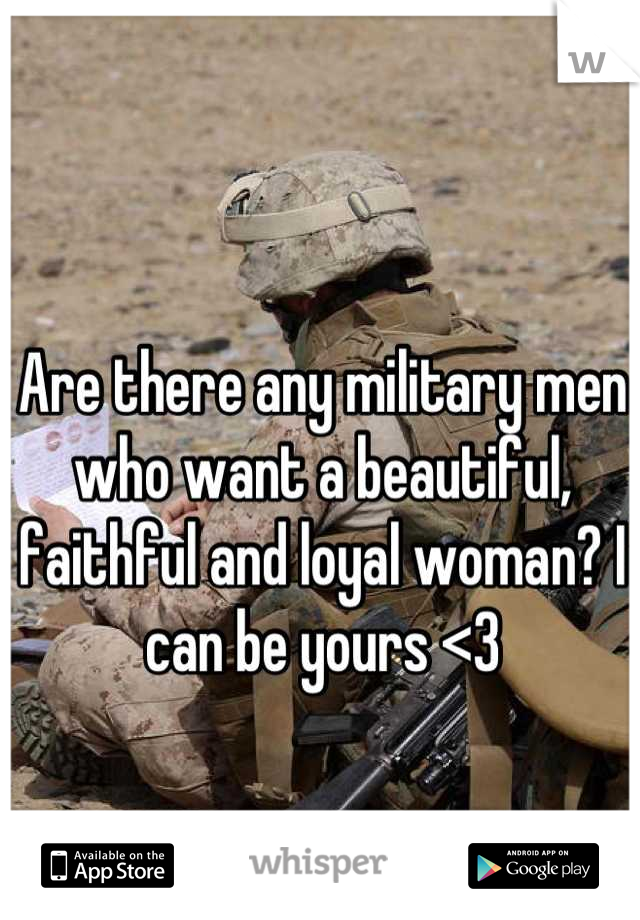 Are there any military men who want a beautiful, faithful and loyal woman? I can be yours <3