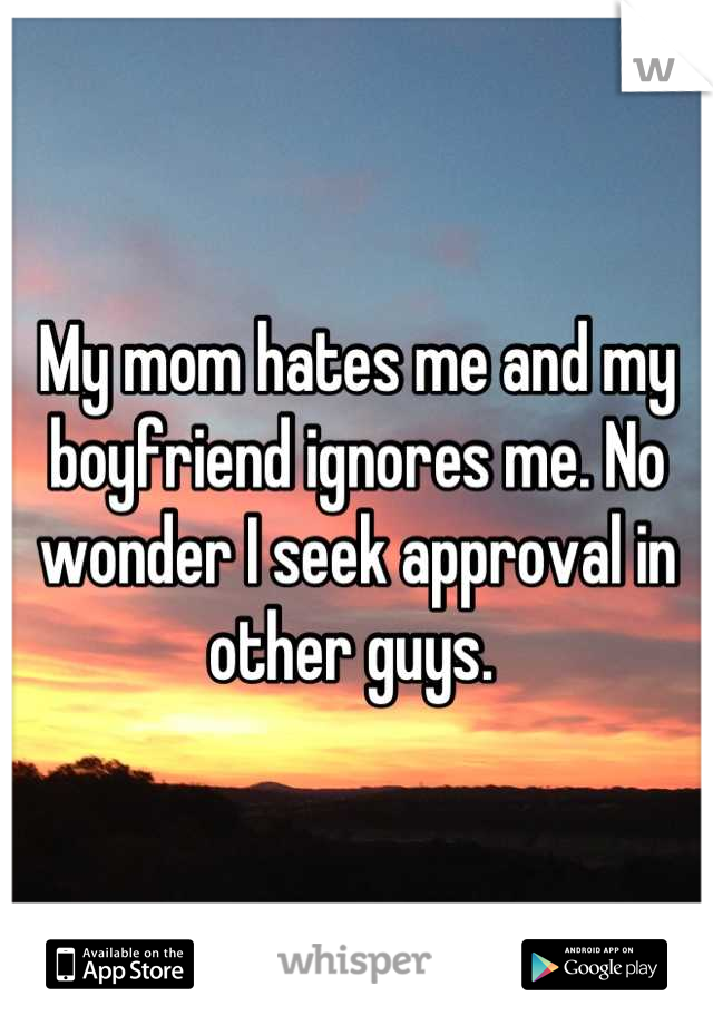 My mom hates me and my boyfriend ignores me. No wonder I seek approval in other guys.