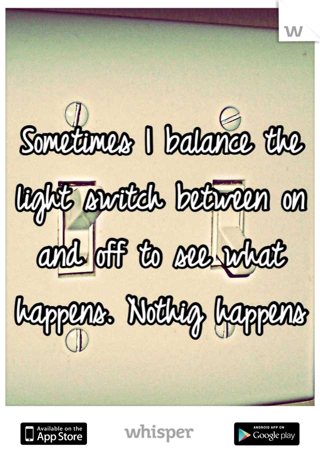 Sometimes I balance the light switch between on and off to see what happens. Nothig happens