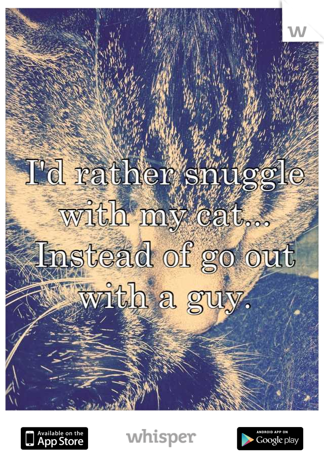 I'd rather snuggle with my cat... Instead of go out with a guy.