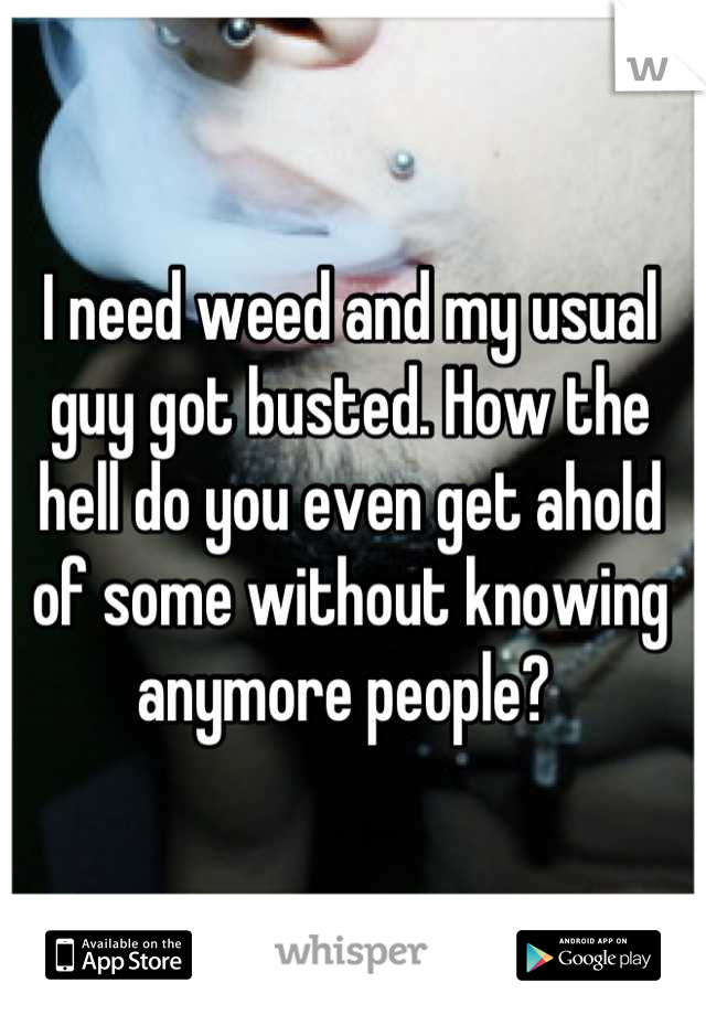I need weed and my usual guy got busted. How the hell do you even get ahold of some without knowing anymore people?