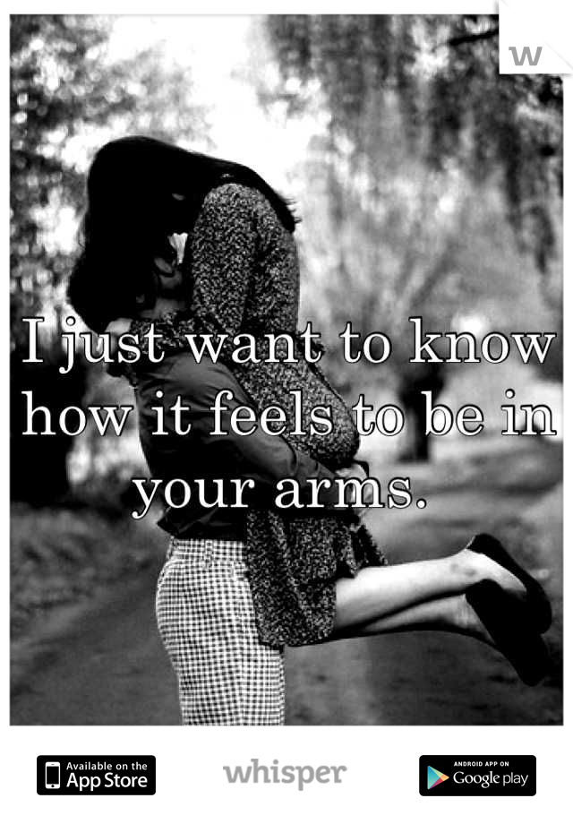 I just want to know how it feels to be in your arms.