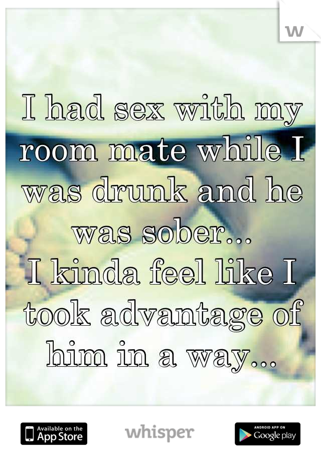 I had sex with my room mate while I was drunk and he was sober... I kinda feel like I took advantage of him in a way...