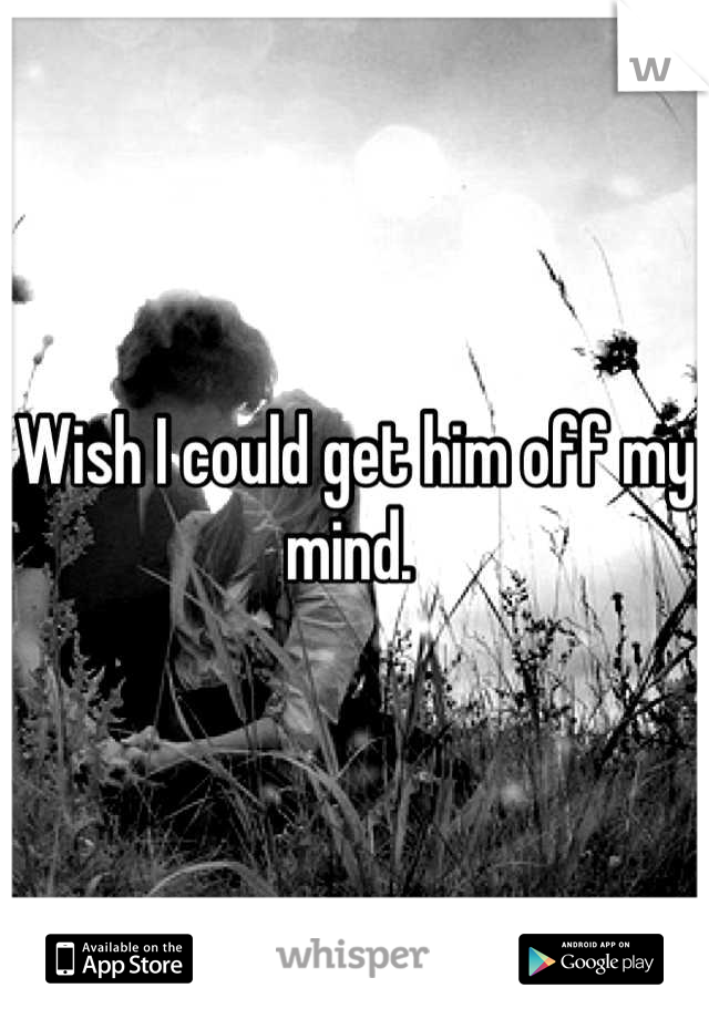 Wish I could get him off my mind.