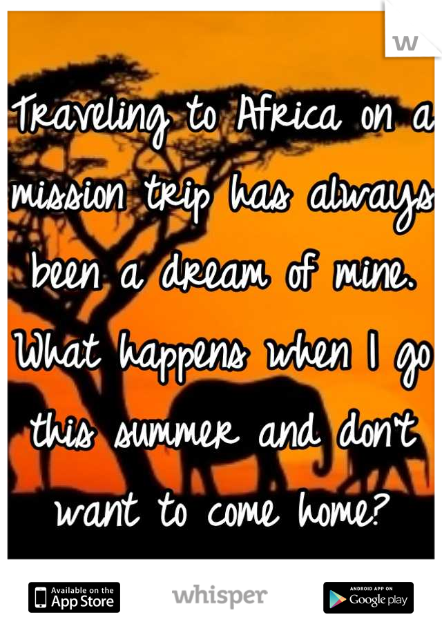 Traveling to Africa on a mission trip has always been a dream of mine. What happens when I go this summer and don't want to come home?