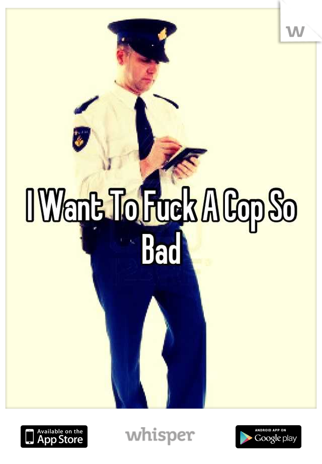 I Want To Fuck A Cop So Bad