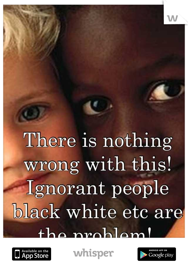 There is nothing wrong with this! Ignorant people black white etc are the problem!