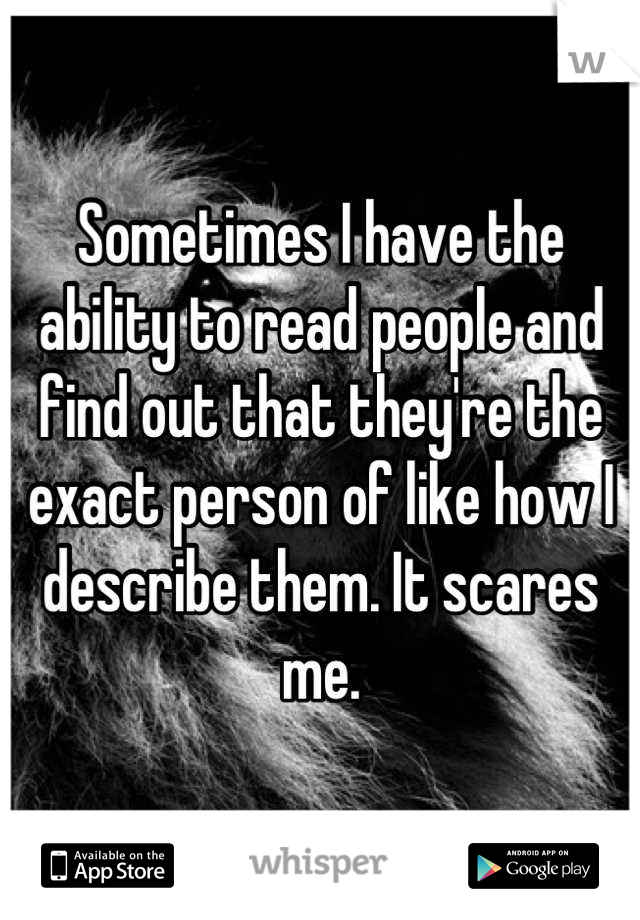 Sometimes I have the ability to read people and find out that they're the exact person of like how I describe them. It scares me.