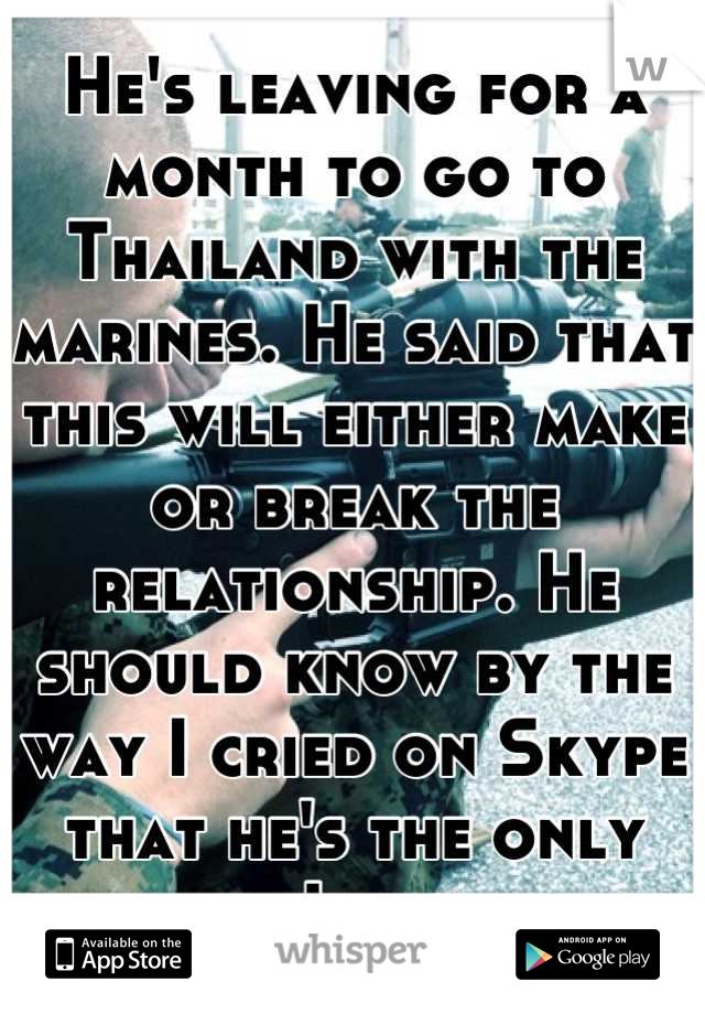 He's leaving for a month to go to Thailand with the marines. He said that this will either make or break the relationship. He should know by the way I cried on Skype that he's the only one I want.
