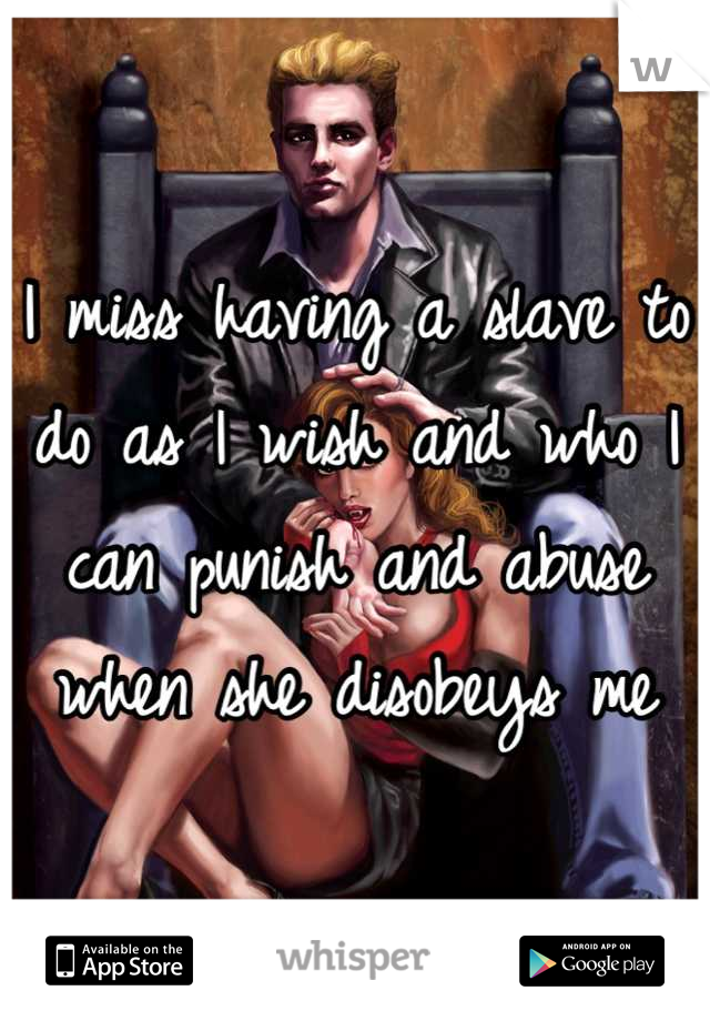 I miss having a slave to do as I wish and who I can punish and abuse when she disobeys me