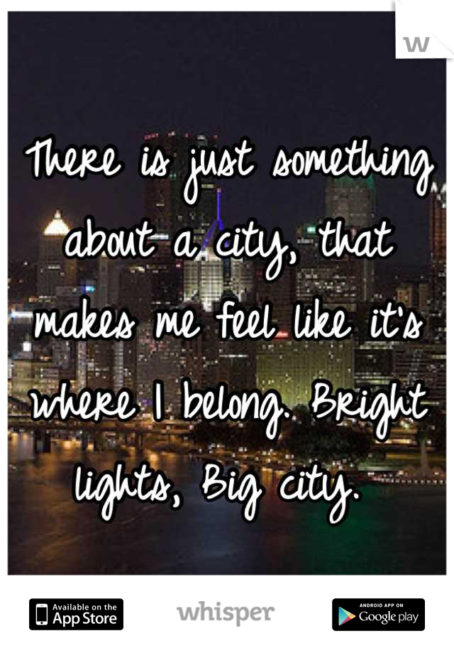 There is just something about a city, that makes me feel like it's where I belong. Bright lights, Big city.