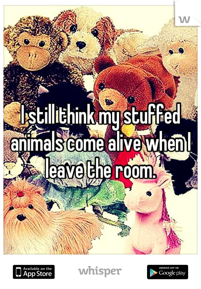 I still think my stuffed animals come alive when I leave the room.