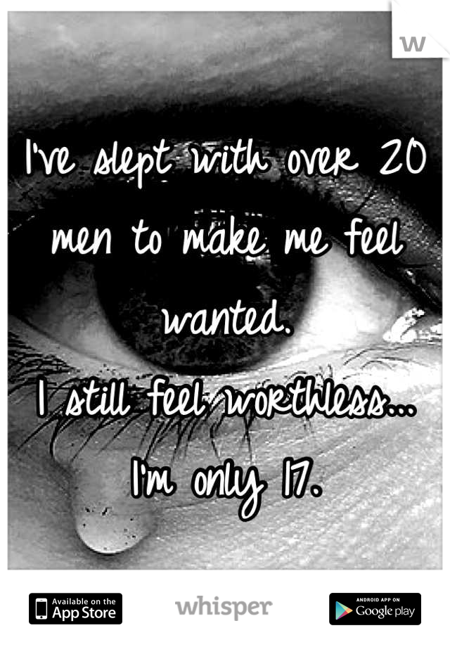 I've slept with over 20 men to make me feel wanted.  I still feel worthless... I'm only 17.