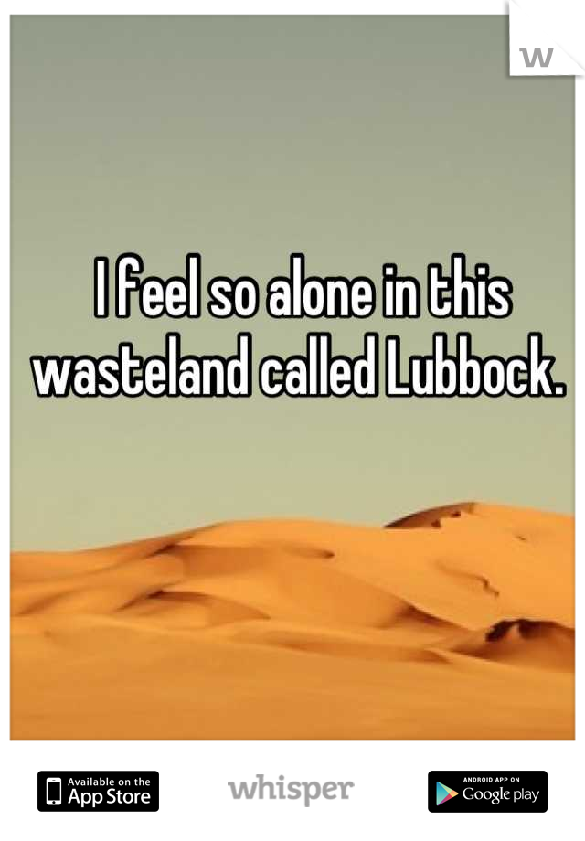 I feel so alone in this wasteland called Lubbock.
