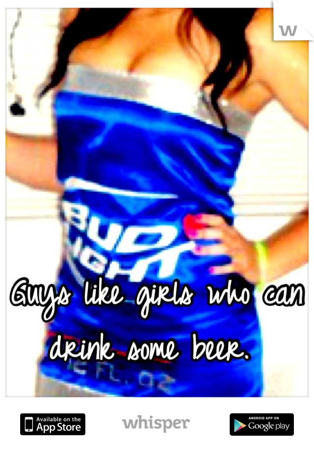 Guys like girls who can drink some beer.