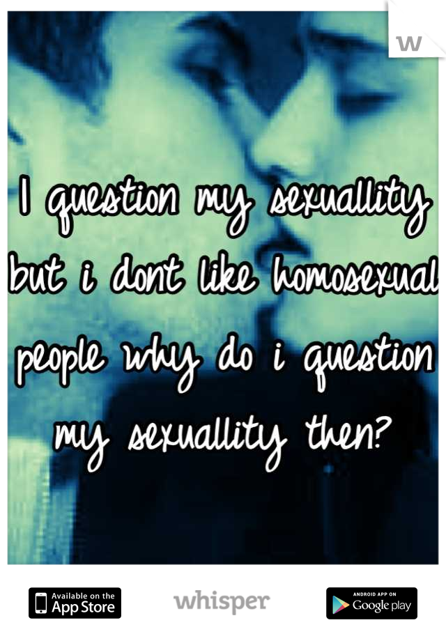 I question my sexuallity but i dont like homosexual people why do i question my sexuallity then?