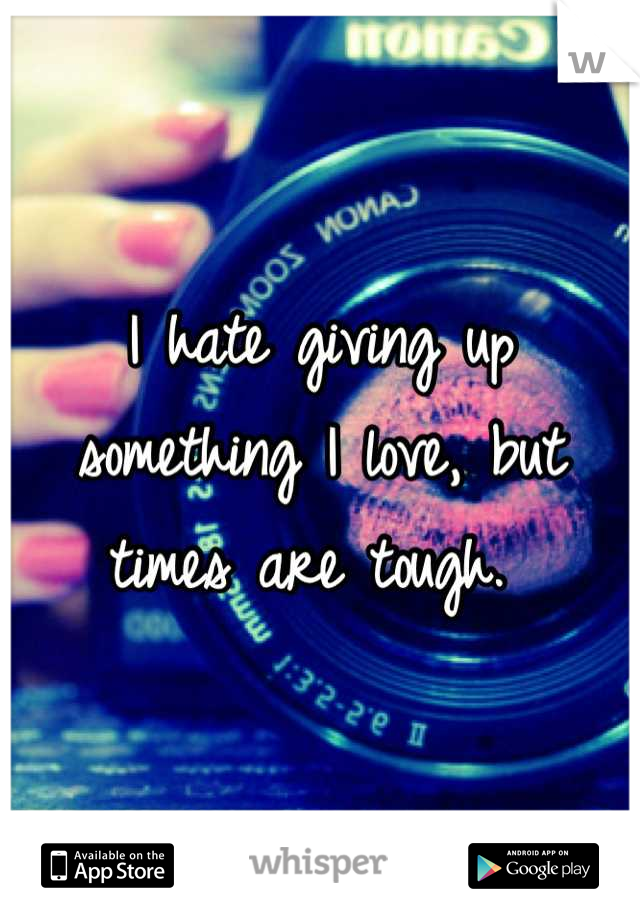 I hate giving up something I love, but times are tough.