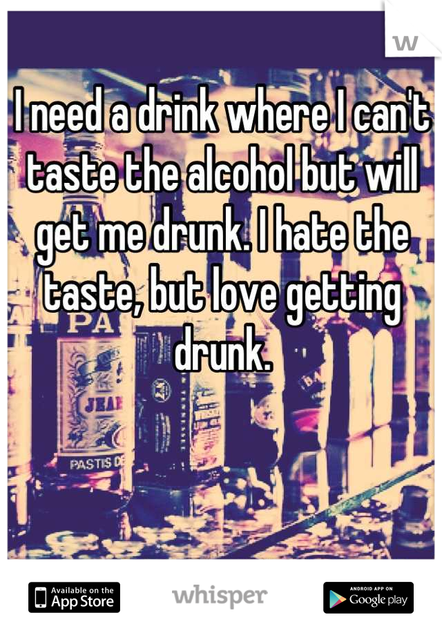 I need a drink where I can't taste the alcohol but will get me drunk. I hate the taste, but love getting drunk.