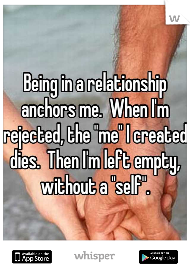 """Being in a relationship anchors me.  When I'm rejected, the """"me"""" I created dies.  Then I'm left empty, without a """"self""""."""