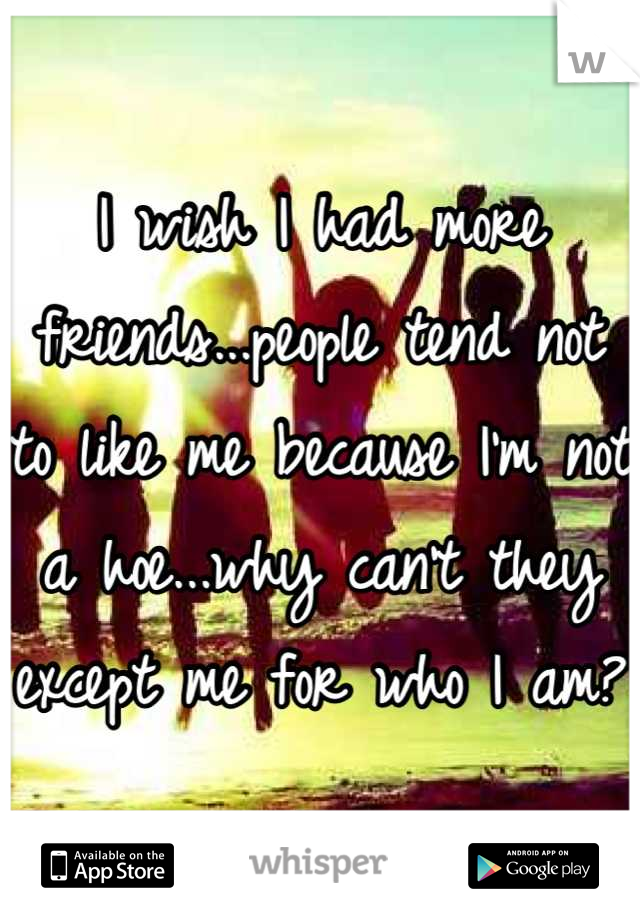 I wish I had more friends...people tend not to like me because I'm not a hoe...why can't they except me for who I am?