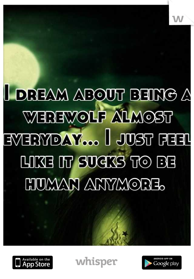 I dream about being a werewolf almost everyday... I just feel like it sucks to be human anymore.