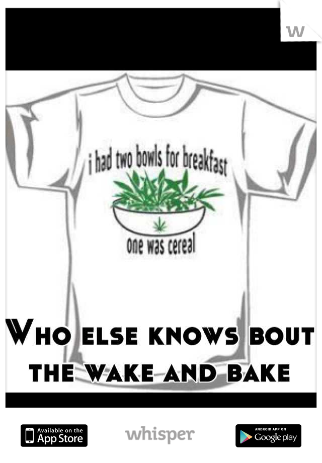 Who else knows bout the wake and bake