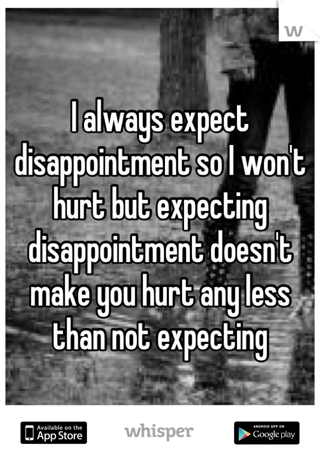 I always expect disappointment so I won't hurt but expecting disappointment doesn't make you hurt any less than not expecting
