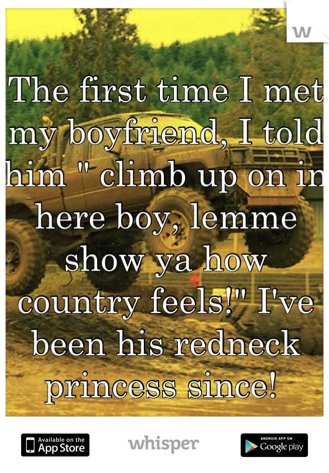 """The first time I met my boyfriend, I told him """" climb up on in here boy, lemme show ya how country feels!"""" I've been his redneck princess since!"""