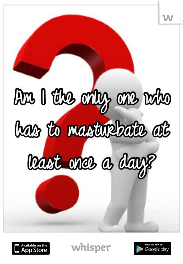 Am I the only one who has to masturbate at least once a day?