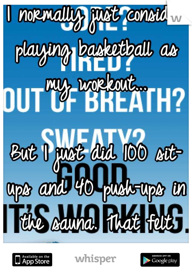 I normally just consider playing basketball as my workout...   But I just did 100 sit-ups and 40 push-ups in the sauna. That felt good.