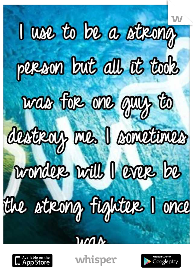 I use to be a strong person but all it took was for one guy to destroy me. I sometimes wonder will I ever be the strong fighter I once was.