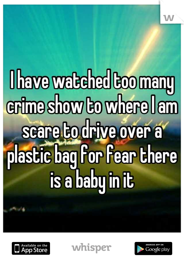 I have watched too many crime show to where I am scare to drive over a plastic bag for fear there is a baby in it