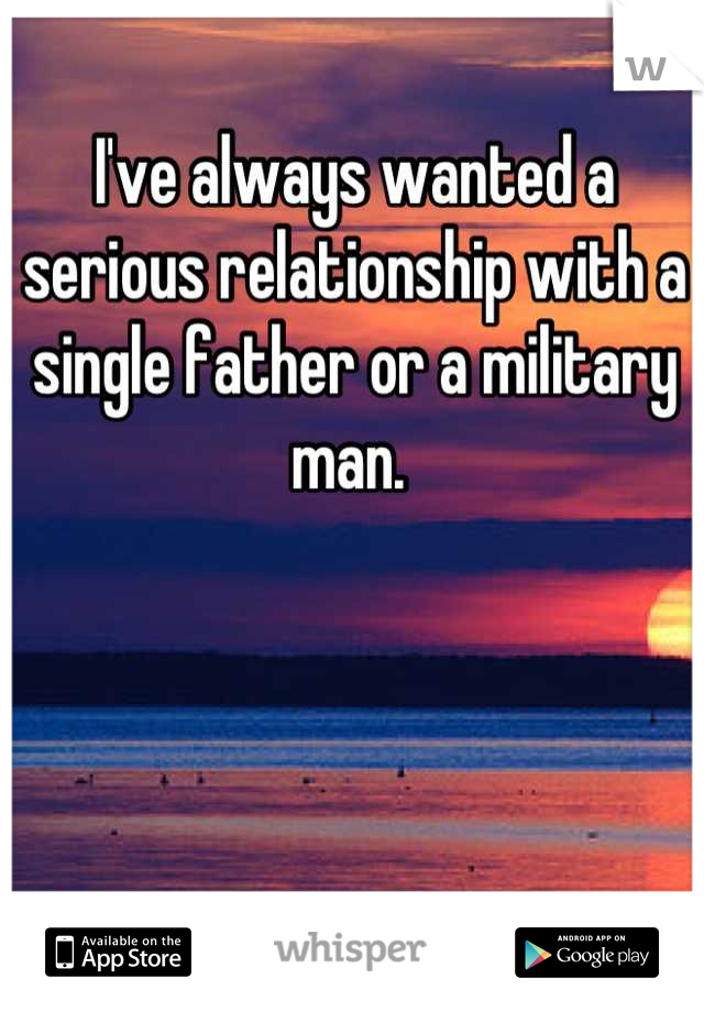I've always wanted a serious relationship with a single father or a military man.