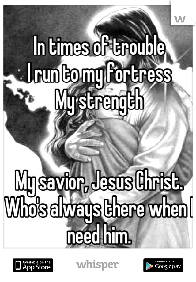 In times of trouble I run to my fortress My strength   My savior, Jesus Christ.  Who's always there when I need him.