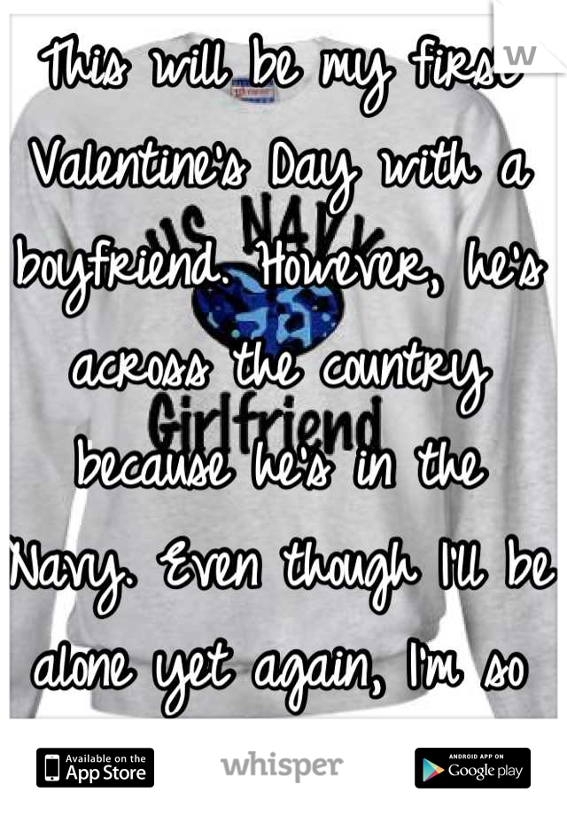 This will be my first Valentine's Day with a boyfriend. However, he's across the country because he's in the Navy. Even though I'll be alone yet again, I'm so proud of him.