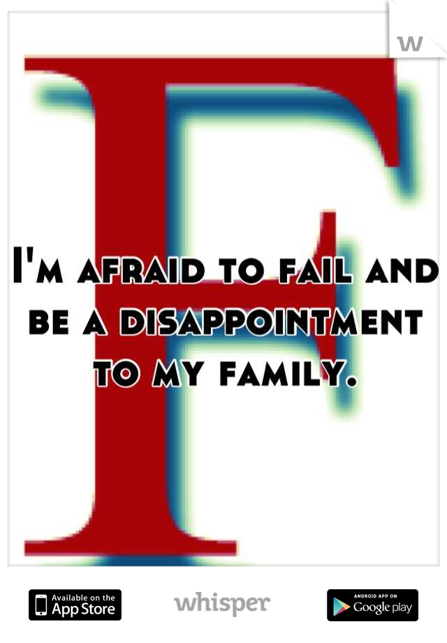 I'm afraid to fail and be a disappointment to my family.