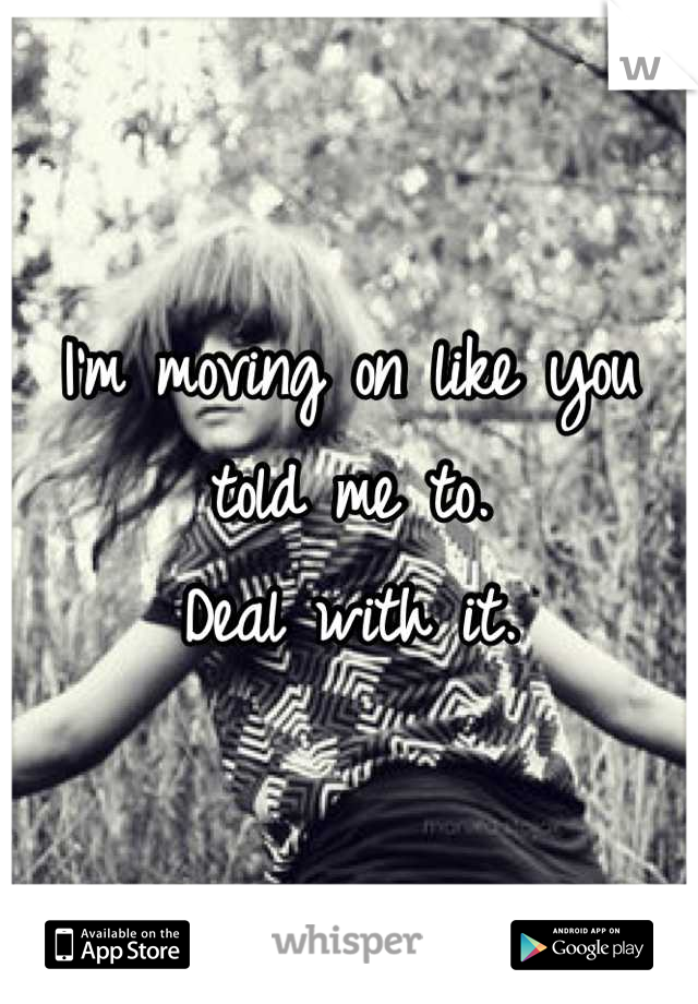 I'm moving on like you told me to.  Deal with it.