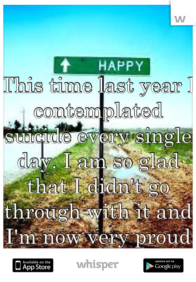 This time last year I contemplated suicide every single day. I am so glad that I didn't go through with it and I'm now very proud of who I am:)