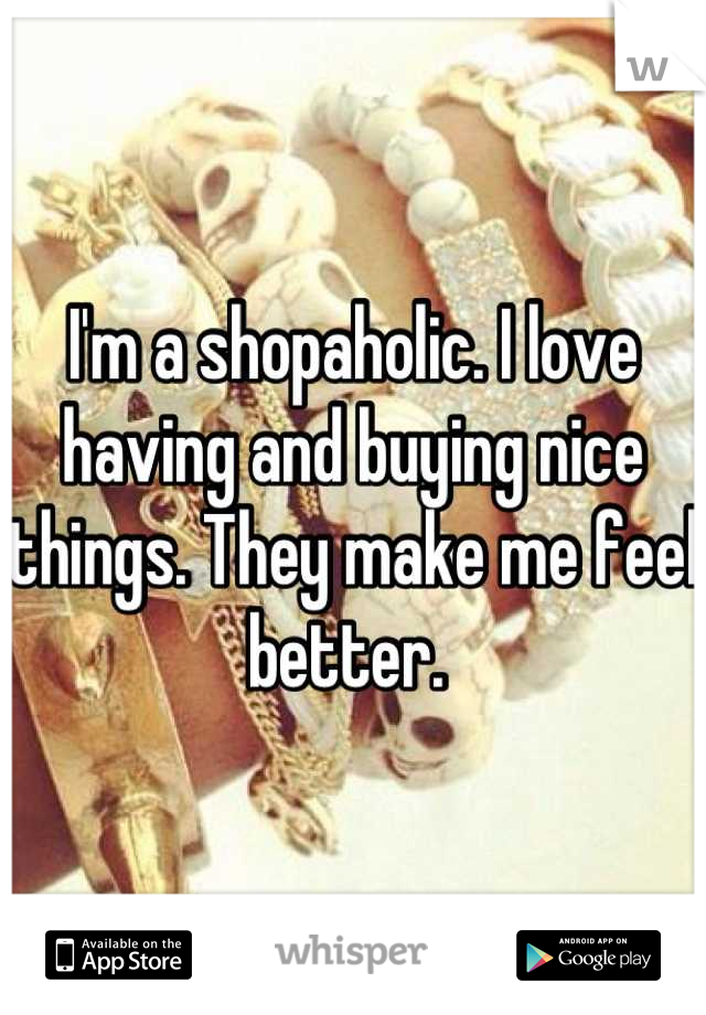 I'm a shopaholic. I love having and buying nice things. They make me feel better.