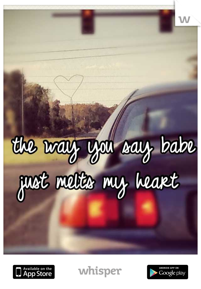 the way you say babe just melts my heart