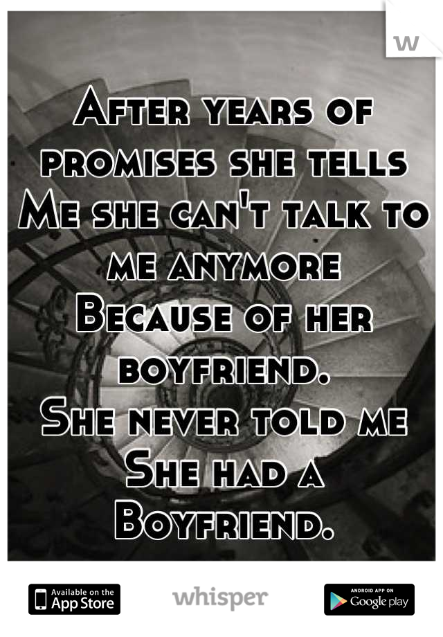 After years of promises she tells  Me she can't talk to me anymore Because of her boyfriend. She never told me She had a Boyfriend.