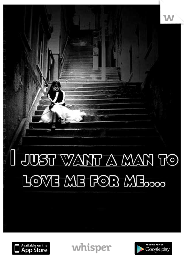 I just want a man to love me for me....
