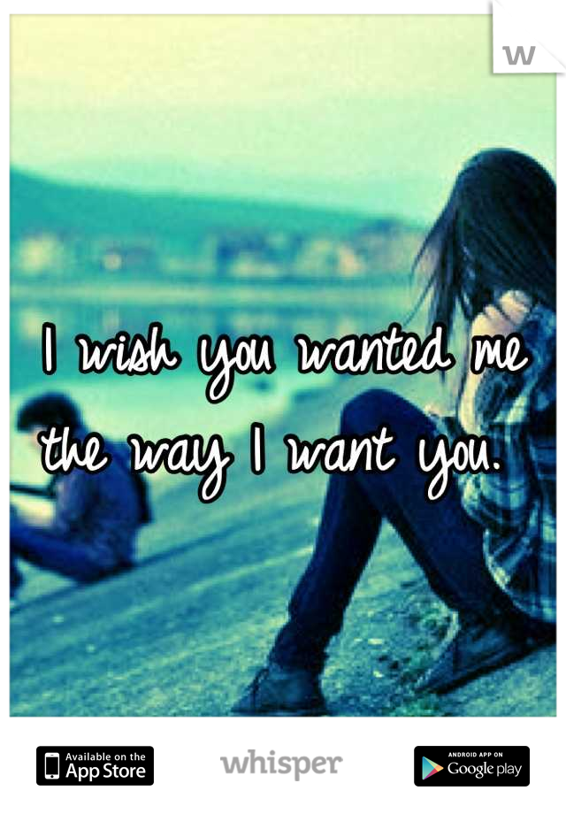 I wish you wanted me the way I want you.