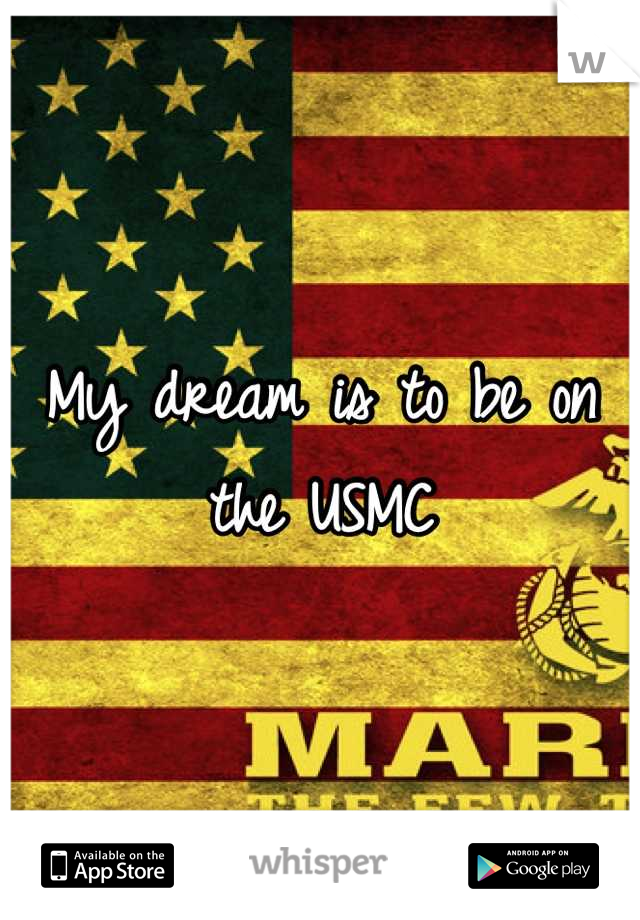 My dream is to be on the USMC