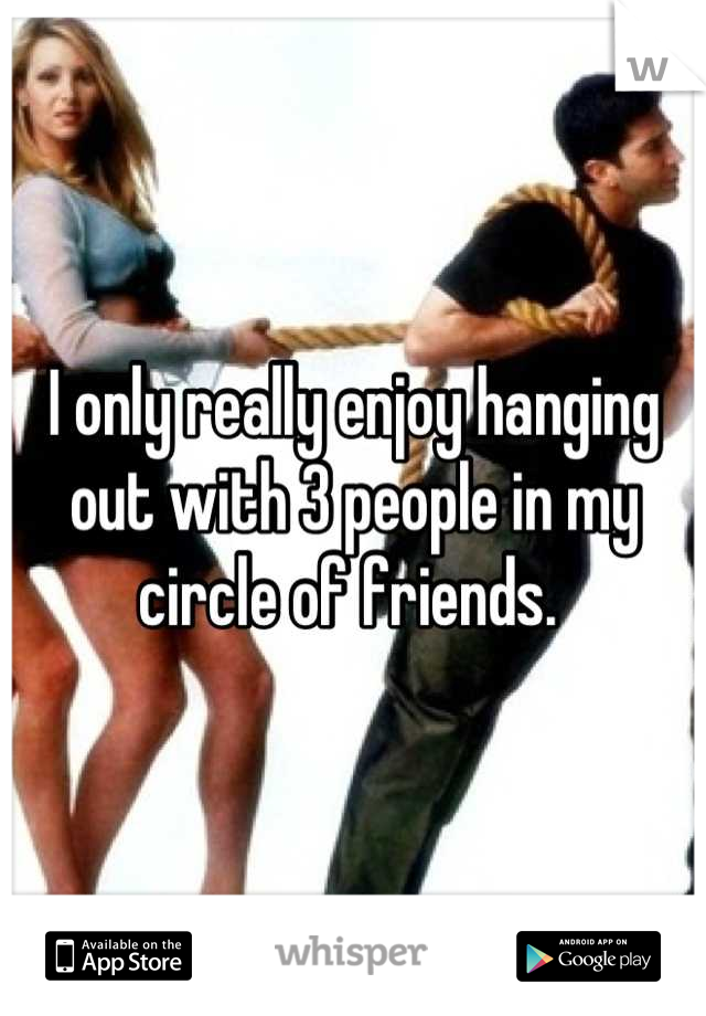 I only really enjoy hanging out with 3 people in my circle of friends.