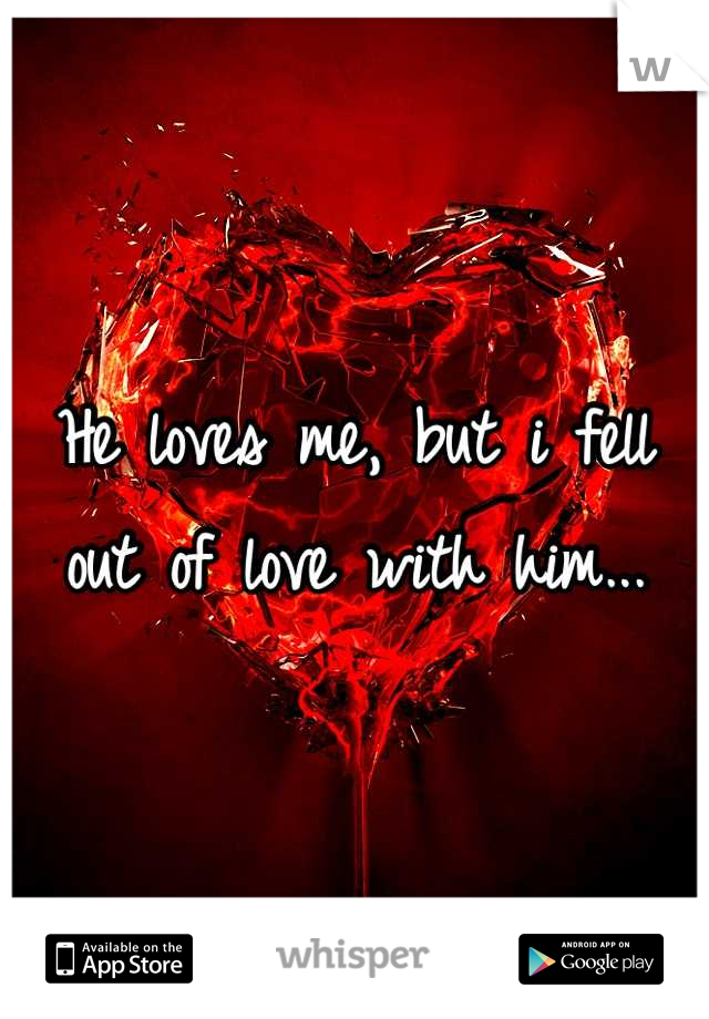 He loves me, but i fell out of love with him...